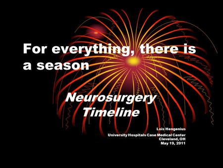 For everything, there is a season Neurosurgery Timeline Lois Hengenius University Hospitals Case Medical Center Cleveland, OH May 19, 2011.