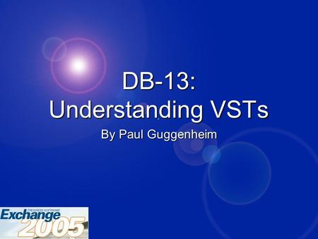 DB-13: Understanding VSTs By Paul Guggenheim. Copyright © 2005 Paul Guggenheim & Associates 2 DB-13: Understanding VSTs 2 About PGA  Working in Progress.