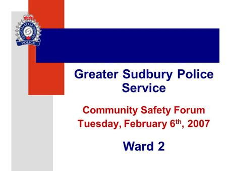 Greater Sudbury Police Service Community Safety Forum Tuesday, February 6 th, 2007 Ward 2.