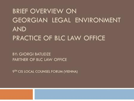 BRIEF OVERVIEW ON GEORGIAN LEGAL ENVIRONMENT AND PRACTICE OF BLC LAW OFFICE BY: GIORGI BATLIDZE PARTNER OF BLC LAW OFFICE 9 TH CIS LOCAL COUNSEL FORUM.