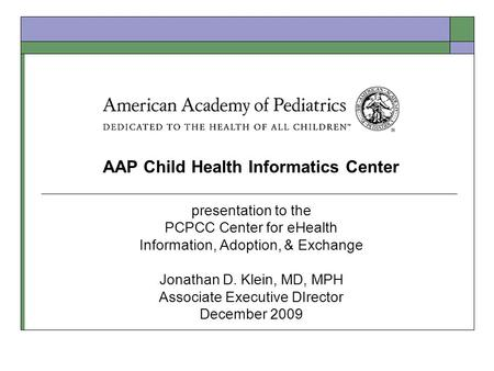 AAP Child Health Informatics Center presentation to the PCPCC Center for eHealth Information, Adoption, & Exchange Jonathan D. Klein, MD, MPH Associate.