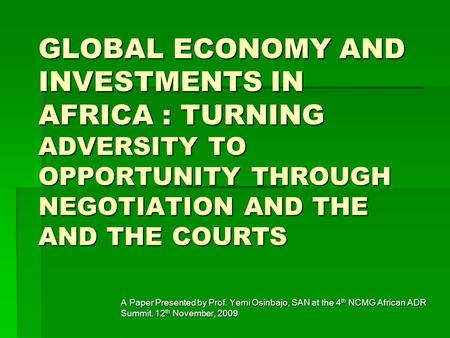 GLOBAL ECONOMY AND INVESTMENTS IN AFRICA : TURNING ADVERSITY TO OPPORTUNITY THROUGH NEGOTIATION AND THE AND THE COURTS A Paper Presented by Prof. Yemi.
