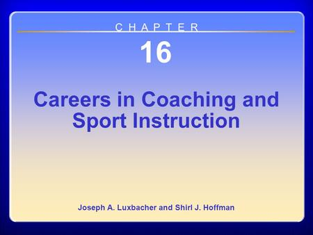 Chapter 16 Careers in Coaching and Sport Instruction 16 Careers in Coaching and Sport Instruction Joseph A. Luxbacher and Shirl J. Hoffman C H A P T E.