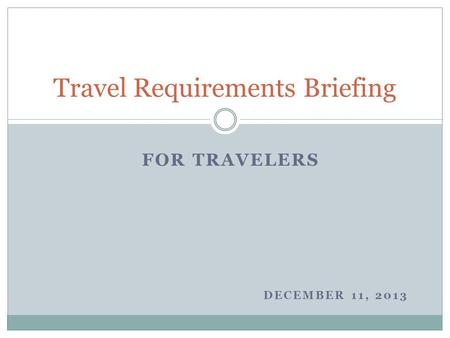 FOR TRAVELERS DECEMBER 11, 2013 Travel Requirements Briefing.