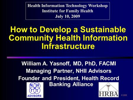 How to Develop a Sustainable Community Health Information Infrastructure William A. Yasnoff, MD, PhD, FACMI Managing Partner, NHII Advisors Founder and.