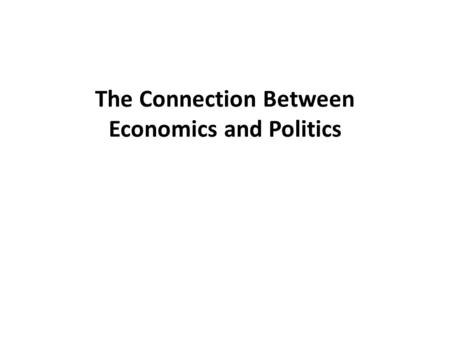 The Connection Between Economics and Politics. A.Capitalism – 1.The capitalist economic system is the only one in human history to have achieved long-run.