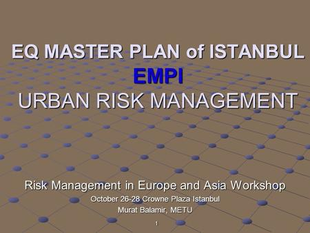 1 EQ MASTER PLAN of ISTANBUL EMPI URBAN RISK MANAGEMENT Risk Management in Europe and Asia Workshop October 26-28 Crowne Plaza Istanbul Murat Balamir,