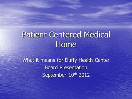 Patient Centered Medical Home What it means for Duffy Health Center Board Presentation September 10 th 2012.