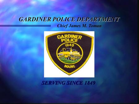 GARDINER POLICE DEPARTMENT SERVING SINCE 1849 SERVING SINCE 1849 Chief James M. Toman.