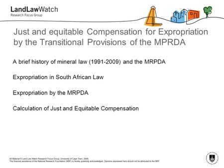 Just and equitable Compensation for Expropriation by the Transitional Provisions of the MPRDA A brief history of mineral law (1991-2009) and the MRPDA.