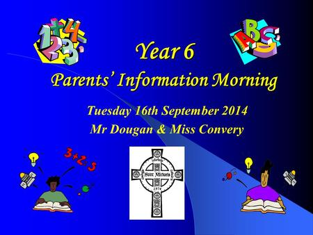 Year 6 Parents' Information Morning Tuesday 16th September 2014 Mr Dougan & Miss Convery.