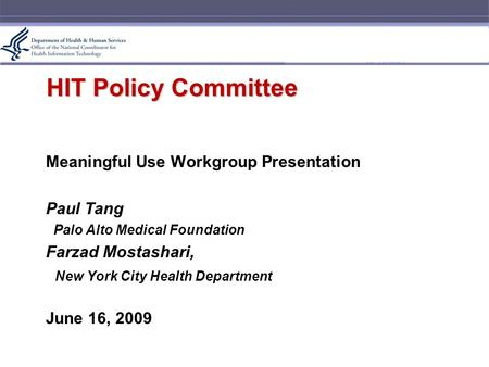 HIT Policy Committee Meaningful Use Workgroup Presentation Paul Tang Palo Alto Medical Foundation Farzad Mostashari, New York City Health Department June.
