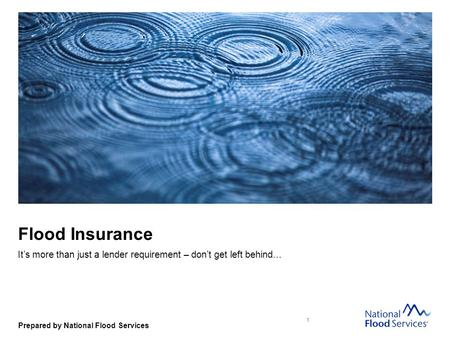 Prepared by National Flood Services Flood Insurance It's more than just a lender requirement – don't get left behind… 1.