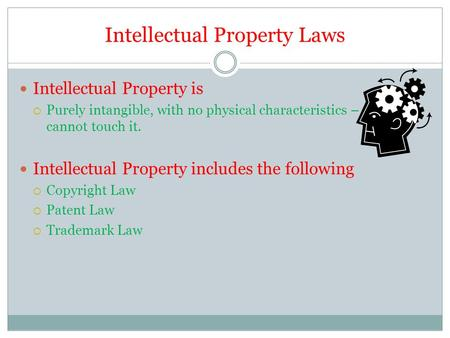 Intellectual Property Laws Intellectual Property is  Purely intangible, with no physical characteristics – a person cannot touch it. Intellectual Property.