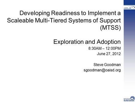 Developing Readiness to Implement a Scaleable Multi-Tiered Systems of Support (MTSS) Exploration and Adoption 8:30AM – 12:00PM June 27, 2012 Steve Goodman.