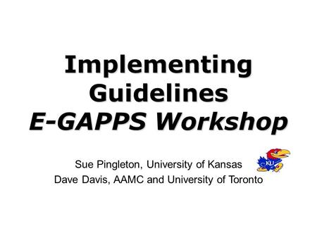 Implementing Guidelines E-GAPPS Workshop Sue Pingleton, University of Kansas Dave Davis, AAMC and University of Toronto.