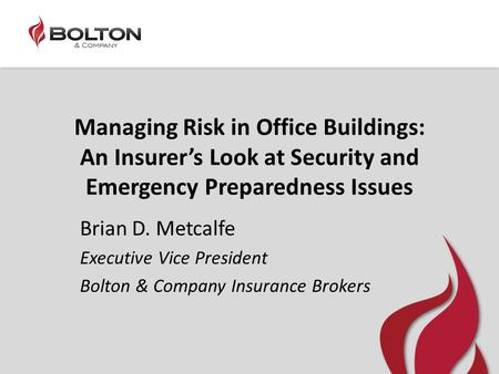 Managing Risk in Office Buildings: An Insurer's Look at Security and Emergency Preparedness Issues Brian D. Metcalfe Executive Vice President Bolton &