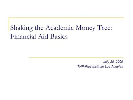 Shaking the Academic Money Tree: Financial Aid Basics July 28, 2009 THP-Plus Institute Los Angeles.