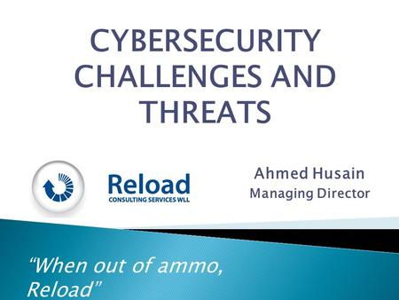 """When out of ammo, Reload"" CYBERSECURITY CHALLENGES AND THREATS Ahmed Husain Managing Director."