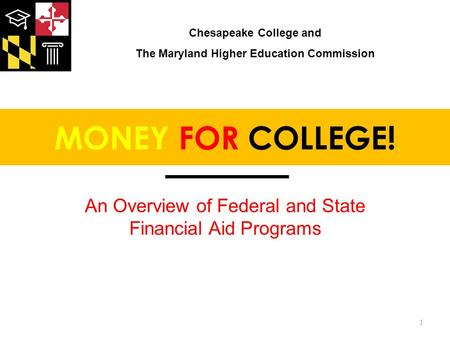 MONEY FOR COLLEGE! An Overview of Federal and State Financial Aid Programs 1 Chesapeake College and The Maryland Higher Education Commission.