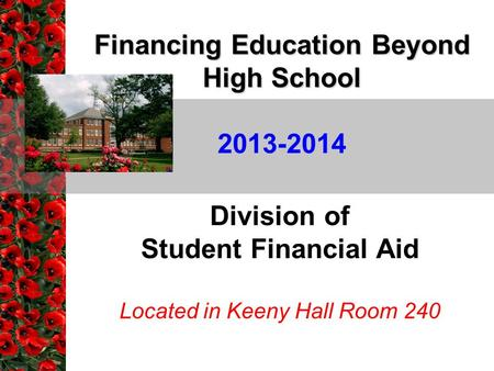 Financing Education Beyond High School Division of Student Financial Aid Located in Keeny Hall Room 240 2013-2014.