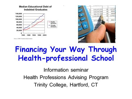 Financing Your Way Through Health-professional School Information seminar Health Professions Advising Program Trinity College, Hartford, CT.