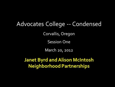 Advocates College -- Condensed Corvallis, Oregon Session One March 20, 2012 Janet Byrd and Alison McIntosh Neighborhood Partnerships.