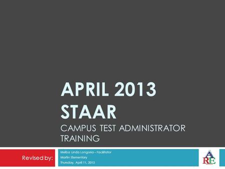 APRIL 2013 STAAR CAMPUS TEST ADMINISTRATOR TRAINING Melba Linda Longoria – Facilitator Martin Elementary Thursday, April 11, 2013 Revised by:
