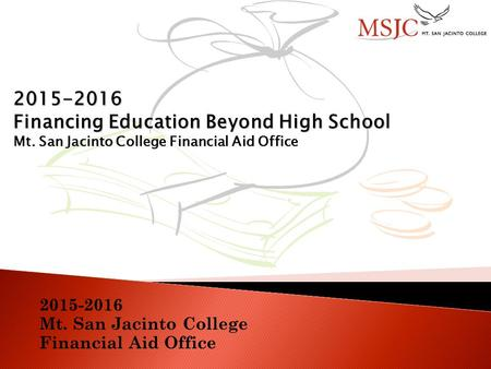2015-2016 Mt. San Jacinto College Financial Aid Office 2015-2016 Financing Education Beyond High School Mt. San Jacinto College Financial Aid Office.