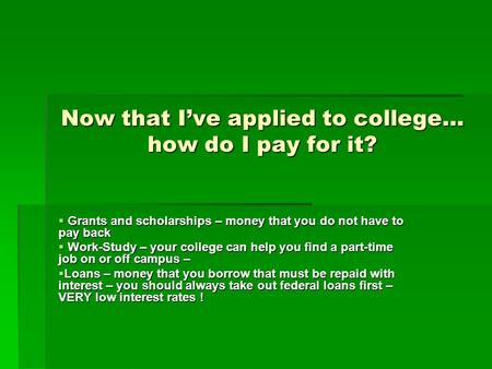 Now that I've applied to college… how do I pay for it?  Grants and scholarships – money that you do not have to pay back  Work-Study – your college can.