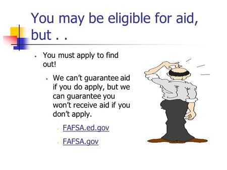 You may be eligible for aid, but.. You must apply to find out!  We can't guarantee aid if you do apply, but we can guarantee you won't receive aid if.