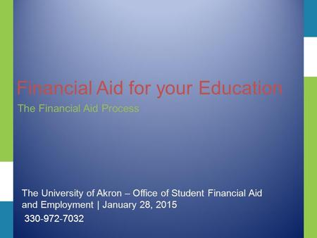 Financial Aid for your Education The Financial Aid Process The University of Akron – Office of Student Financial Aid and Employment | January 28, 2015.