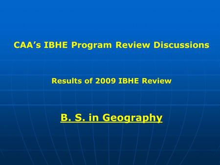 CAA's IBHE Program Review Discussions Results of 2009 IBHE Review B. S. in Geography.