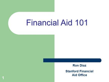 1 Financial Aid 101 Ron Diaz Stanford Financial Aid Office.