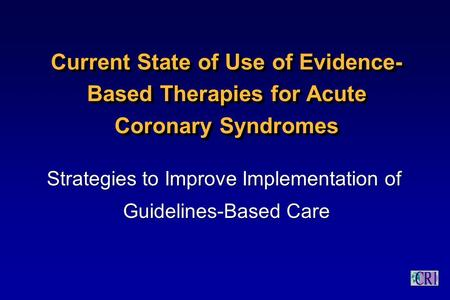 Current State of Use of Evidence- Based Therapies for <strong>Acute</strong> <strong>Coronary</strong> <strong>Syndromes</strong> Strategies to Improve Implementation of Guidelines-Based Care Strategies.