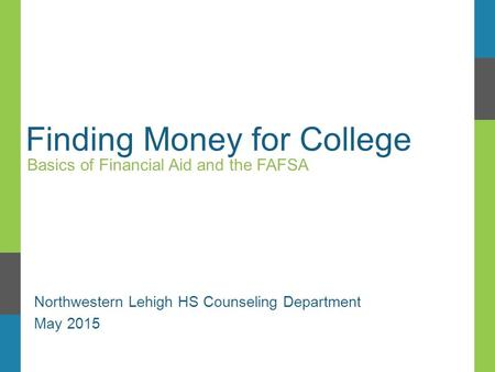 Finding Money for College Basics of Financial Aid and the FAFSA Northwestern Lehigh HS Counseling Department May 2015.