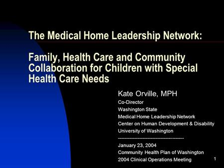1 The Medical Home Leadership Network: Family, Health Care and Community Collaboration for Children with Special Health Care Needs Kate Orville, MPH Co-Director.