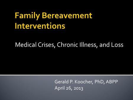 Medical Crises, Chronic Illness, and Loss Gerald P. Koocher, PhD, ABPP April 26, 2013.