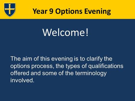 Year 9 Options Evening Welcome! The aim of this evening is to clarify the options process, the types of qualifications offered and some of the terminology.