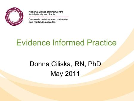 Evidence Informed Practice Donna Ciliska, RN, PhD May 2011.