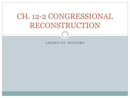 AMERICAN HISTORY CH. 12-2 CONGRESSIONAL RECONSTRUCTION.