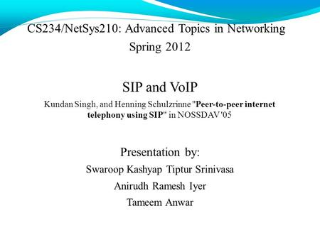 CS234/NetSys210: Advanced <strong>Topics</strong> in <strong>Networking</strong> Spring 2012 SIP and VoIP Kundan Singh, and Henning Schulzrinne Peer-to-peer internet telephony using SIP