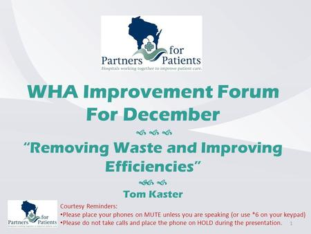 "WHA Improvement Forum For December    ""Removing Waste and Improving Efficiencies""   Tom Kaster Courtesy Reminders: Please place your phones on MUTE."