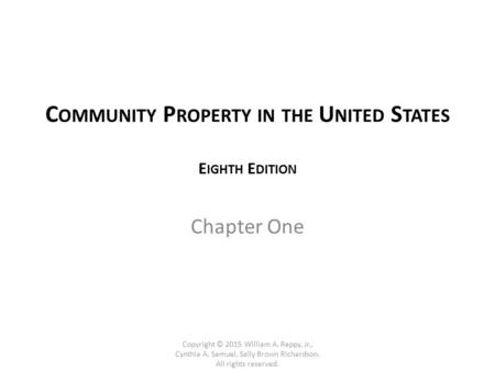 C OMMUNITY P ROPERTY IN THE U NITED S TATES E IGHTH E DITION Chapter One Copyright © 2015 William A. Reppy, Jr., Cynthia A. Samuel, Sally Brown Richardson.