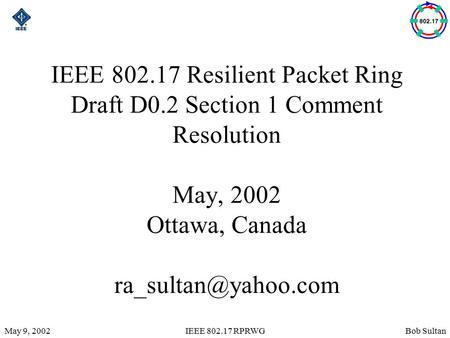 Bob SultanMay 9, 2002IEEE 802.17 RPRWG IEEE 802.17 Resilient Packet Ring Draft D0.2 Section 1 Comment Resolution May, 2002 Ottawa, Canada