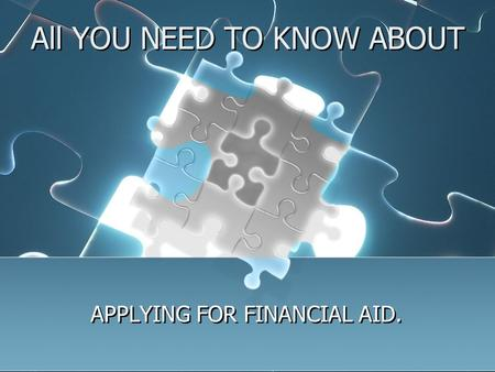 All YOU NEED TO KNOW ABOUT APPLYING FOR FINANCIAL AID.