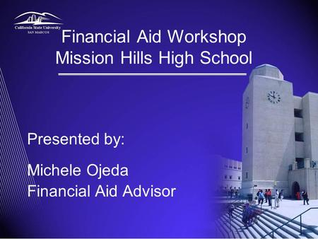 Financial Aid Workshop Mission Hills High School Presented by: Michele Ojeda Financial Aid Advisor.