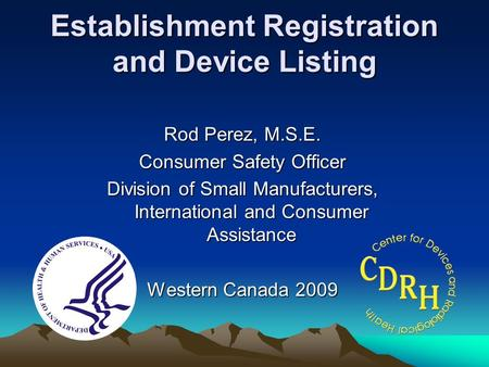 Establishment Registration and Device Listing Rod Perez, M.S.E. Consumer Safety Officer Division of Small Manufacturers, International and Consumer Assistance.
