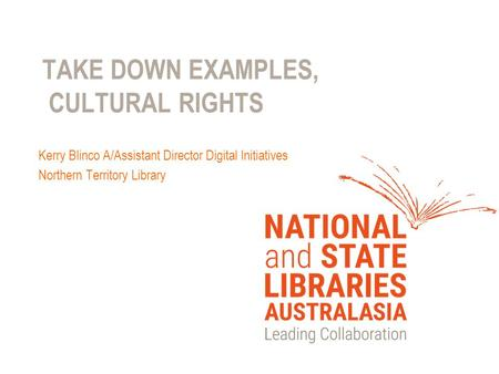 TAKE DOWN EXAMPLES, CULTURAL RIGHTS Kerry Blinco A/Assistant Director Digital Initiatives Northern Territory Library.