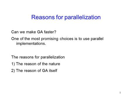 1 Reasons for parallelization Can we make GA faster? One of the most promising choices is to use parallel implementations. The reasons for parallelization.